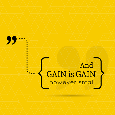 gain: Inspirational quote. And gain is gain, however small. wise saying in brackets