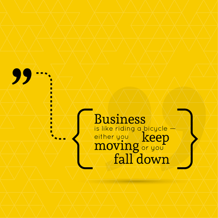 keep in: Inspirational quote. Business is like riding bicycle  either you keep moving or you fall down.  wise saying in brackets