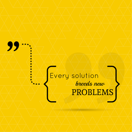 speak bubble: Inspirational quote. Every solution breeds new problems. wise saying in brackets