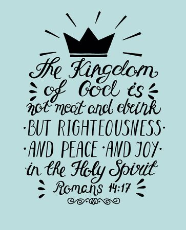 Hand lettering the Kingdom of God is not meat and drink but righteousness, peace and joy in the Holy Spirit.
