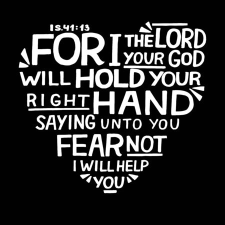 Hand lettering For I the Lord your God will hold right hand, saying unto you fear not on black background.