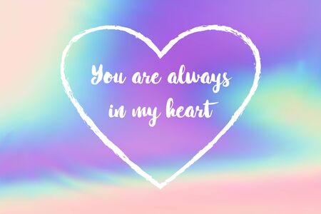 You are always in my heart poster. Inspirational quote, positive motivation quotation about love and memorizing a person. Calligraphic font lettering on hologram background. You are in my hear quote.