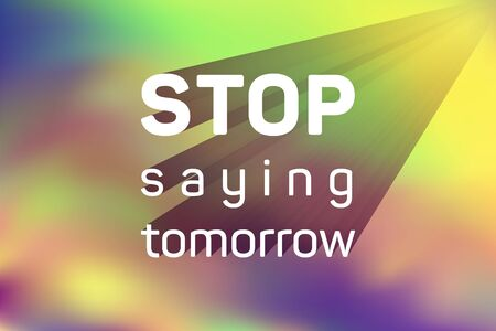 Stop saying tomorrow motivational poster with inspirational quote on holographic vector background. Motivation concept to start now. Stop saying tomorrow quote slogan to start new business right now. Illustration