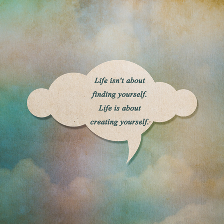 finding: Meaningful quote on paper cloud with color on old paper background, Life isnt about finding yourself. Life is about creating yourself.