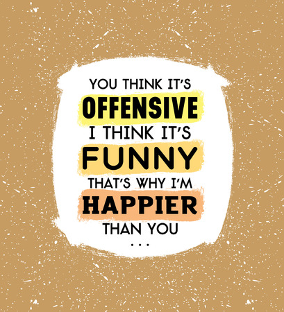 happier: You think it is offensive, I think it is funny that is why I am happier than you inscription on beige background