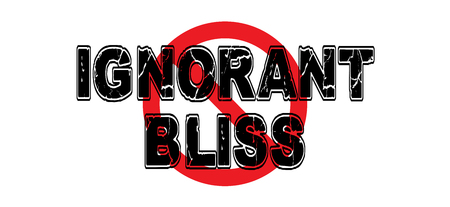 Ban Ignorant Bliss, the practice of purposefully ignoring life factors that could affect ones life.