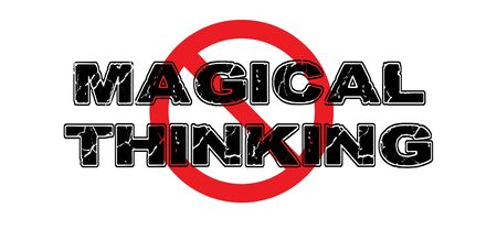 causal: Ban Magical Thinking, the practice of seeing relationships between unrelated things, wishful thinking.