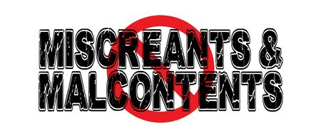 miscreant: Ban Miscreants & Malcontents, unhappy people who complain a lot.