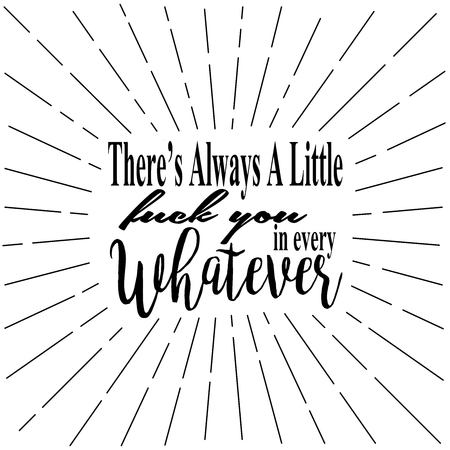 Fun whimsical quote, Theres Always a Little Fuck You in Every Whatever.