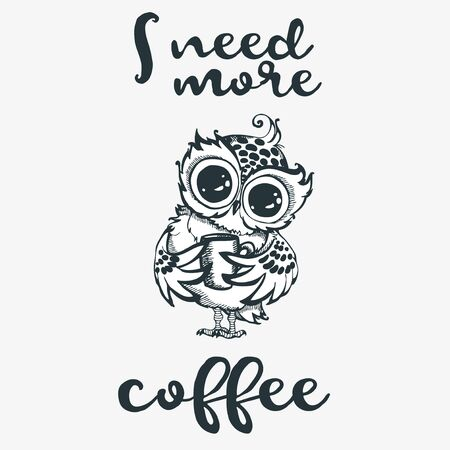 Hand drawn owl with cup of coffee. I need more coffee. Inspirational morning poster for cafe menu, prints, mugs, banners. Vector