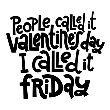 People called it Valentine s Day, I called it friday - funny, black humor quote about Valentine s day. Unique vector anti valentine lettering for social media, poster, banner, textile, T-shirt, mug.
