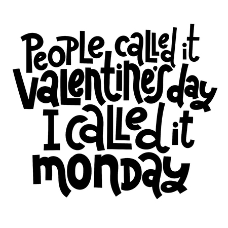 People called it Valentine s Day, I called it monday - funny, black humor quote about Valentine s day. Unique vector anti valentine lettering for social media, poster, banner, textile, T-shirt, mug.