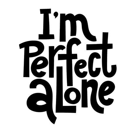 I am perfect alone - funny, comical, black humor quote about Valentine s day. Unique vector anti Valentine lettering for social media, poster, greeting card, banner, textile, gift, T-shirt or mug.