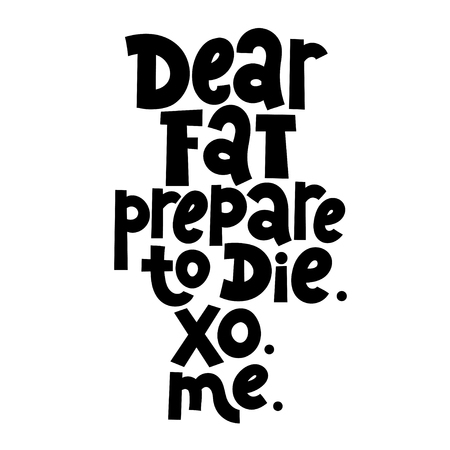Dear fat, prepare to die. XO. ME. Vector quote lettering about workout, fitness, gym, inspiration to lose weight. Hand written slogan for social media, card, banner, textile prints, sticker, poster. Illustration