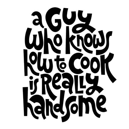 A guy who knows how to cook is really handsome. Hand drawn illustrated lettering quote about food preparation. Cooking slogans handwritten black lettering.