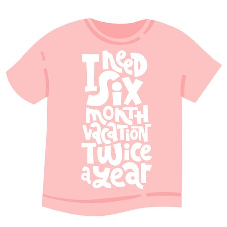I need a six month vacation twice a year. Unique modern hand written template for T shirt. Funny lettering quote about vacation. Modern typography layout.