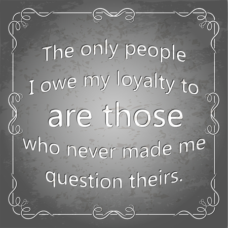 trustworthy: The only people I owe my loyalty to are those who never made me question theirs. Decorative square frame. Grunge poster, illustration. Illustration