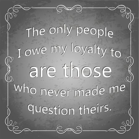 The only people I owe my loyalty to are those who never made me question theirs. Decorative square frame. Grunge poster, illustration. Ilustração
