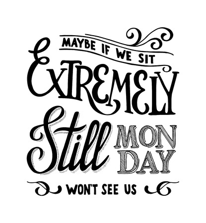 Maybe if we sit extremly still monday wont see us lettering qout
