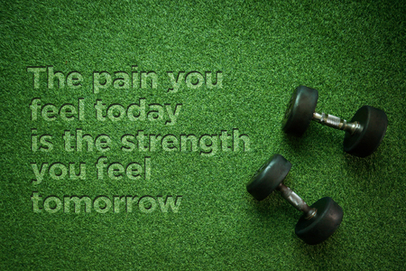 Healthy Concept: The pain you feel today is the strength you feel tomorrow