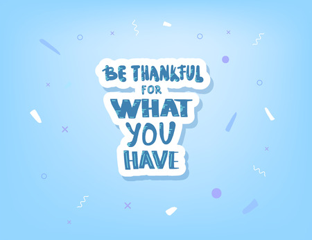 Be thankful for what you have handwritten lettering with geometric and abstract decorations. Poster template with quote. Vector conceptual illustration.