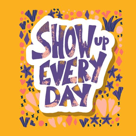Show up every day sticker quote with decoration. Poster template with handwritten lettering and  design elements. Inspirational banner with text. Vector color illustration.