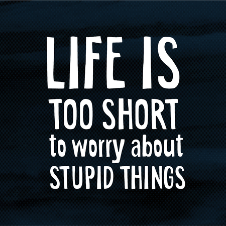 stupid: Life is too short too worry about stupid things, modern poster with hand drawn lettering quote  and halftone background, illustration