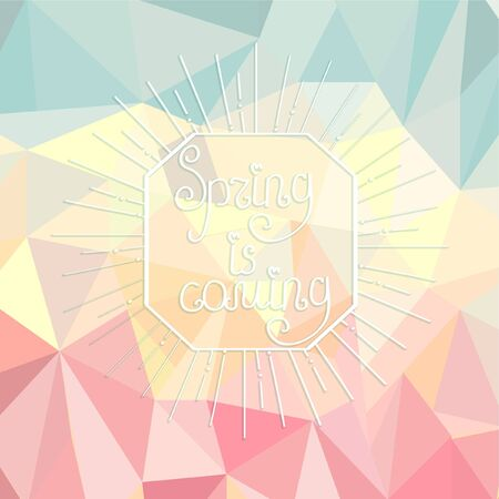 calligraphical: Sunburst with a calligraphical inscription of spring is coming on an abstract spring polygonal background.