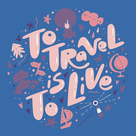 To Travel is To Live quote. Lettering about travels and trips. Travelling symbols and objects. Illustrations for stationery, travel agencies sites, travel brochures and articles. Textile prints.
