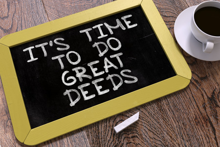deeds: Its Time to Do Great Deeds - Yellow Chalkboard with Hand Drawn Motivation Quote and White Cup of Coffee on Wooden Table. Top View.