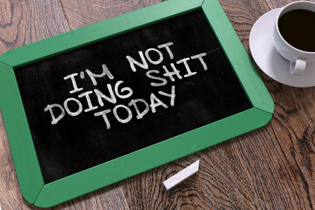 shit: Im Not Doing Shit Today Concept Hand Drawn on Green Chalkboard on Wooden Table. Business Background. Top View.