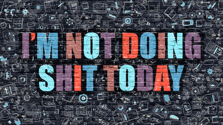 shit: Im Not Doing Shit Today Concept. Modern Illustration. Multicolor Im Not Doing Shit Today Drawn on Dark Brick Wall. Doodle Icons. Doodle Style of  Im Not Doing Shit Today Concept.