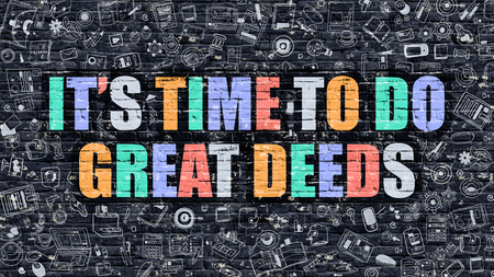 deeds: Its Time to Do Great Deeds. Multicolor Inscription on Dark Brick Wall with Doodle Icons. Its Time to Do Great Deeds Concept in Modern Style. Its Time to Do Great Deeds Business Concept.