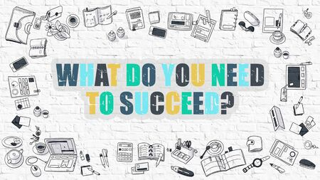 succeed: What Do You Need to Succeed. Multicolor Inscription on White Brick Wall with Doodle Icons Around. Modern Style Illustration with Doodle Design Icons. White Brickwall Background.