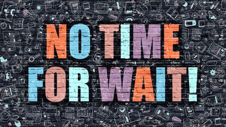 no time: No Time for Wait - Multicolor Concept on Dark Brick Wall Background with Doodle Icons Around. Modern Illustration with Elements of Doodle Style. No Time  for Wait on Dark Wall.