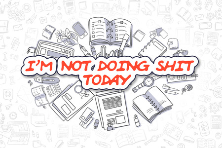 shit: Im Not Doing Shit Today - Hand Drawn Business Illustration with Business Doodles. Red Inscription - Im Not Doing Shit Today - Cartoon Business Concept.