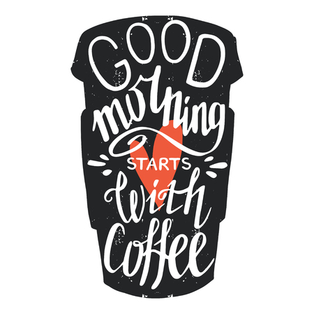 to go cup: typography poster, greeting card or print invitation with coffee to go cup silhouette and phrase in it. Good morning starts with coffee hand lettering quote.