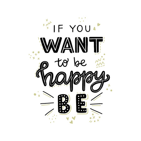 If You Want To Be Happy Be hand lettering quote. Positive phrase. Motivational and inspirational vector typography. Poster, banner, greeting card design element.