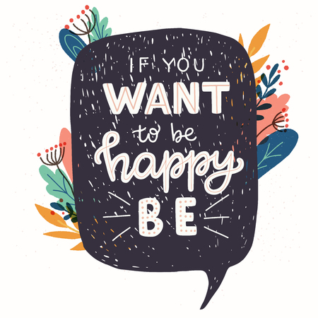 If You Want To Be Happy Be hand lettering quote. Positive phrase in floral frame. Motivational and inspirational vector typography. Poster, banner, greeting card design element.