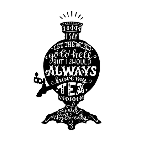 I say let the world go to hell but I should always have my tea lettering quote by Fedor Dostoyevsky. Handwritten saying on the Russian samovar black silhouette. Inspirational vector composition