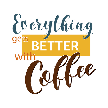 Coffee Quotes. Everythinggets better with coffee. Shop promotion motivation. Elements for greeting card, poster, banners, coffee cups and mug, T-shirt, notebook and sticker design