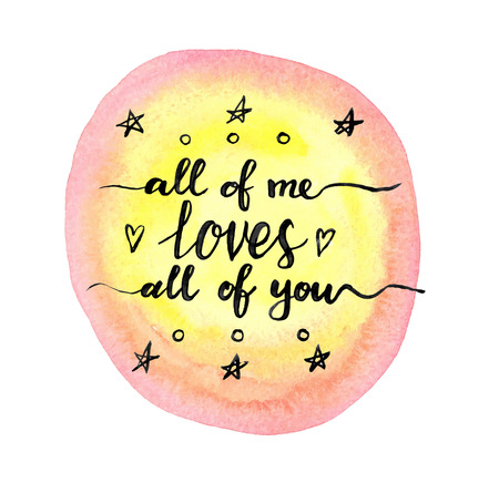 romantic date: All of me loves all of you. Hand drawn calligraphic inspiration quote on a watercolor background. Illustration