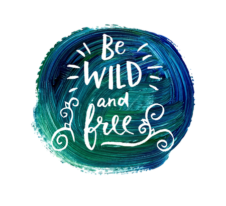 Be wild and free. Hand lettering quote on a creative vector background. Illustration