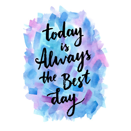 today: Today is always the best day. Calligraphic inspiration quote on a creative background.