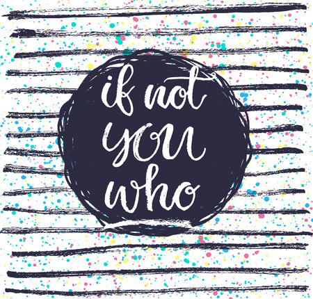 If not you then who? Hand lettering quote on a creative background