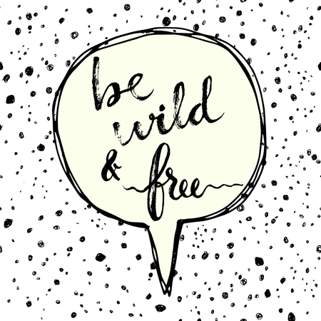 free hand: Be wild and free. Hand drawn calligraphic inspiration quote in a speech bubble. Illustration