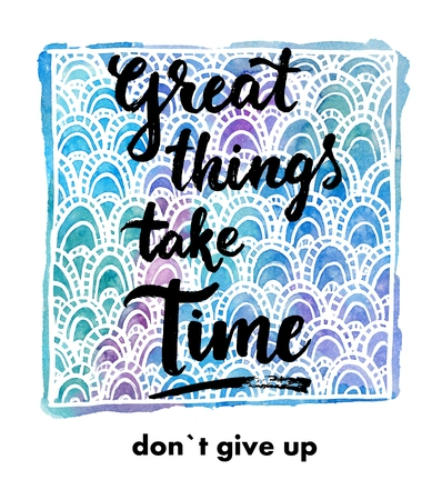 give and take: Great things take time. Don`t give up. Hand drawn inspirational quote on a creative watercolor background