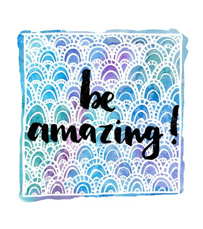 be: Be amazing! Inspirational quote. Hand drawn lettering on a creative watercolor background