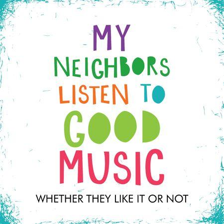 My neighbors listen to good music, typographic vector poster.