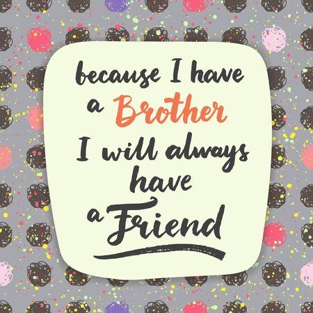 Because I have a brother, I will always have a friend. Hand drawn calligraphic quote